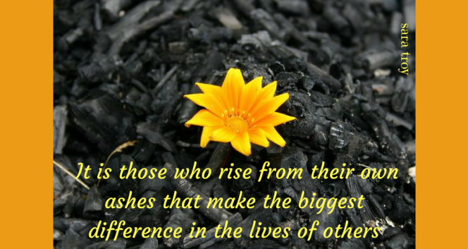 It is those who rise from their ashes that make the biggest difference in the lives of others (2